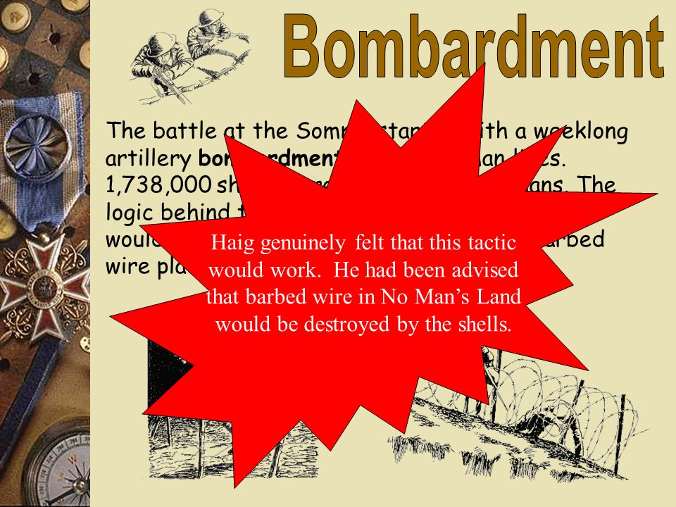 Bombardment Haig genuinely felt that this tactic. would work. He had been advised. that barbed wire in No Man's Land.