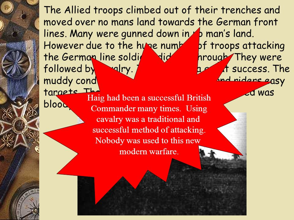 The Allied troops climbed out of their trenches and moved over no mans land towards the German front lines. Many were gunned down in no man's land. However due to the huge number of troops attacking the German line soldiers did get through. They were followed by cavalry. This was not a great success. The muddy conditions made horses a slow and riders easy targets. The man to man combat that followed was bloody and horrific.