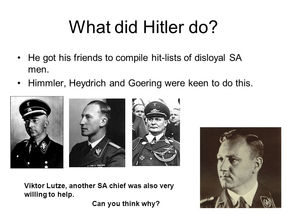 What did Hitler do He got his friends to compile hit-lists of disloyal SA men. Himmler, Heydrich and Goering were keen to do this.