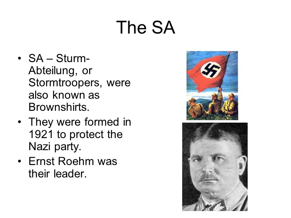The SA SA – Sturm-Abteilung, or Stormtroopers, were also known as Brownshirts. They were formed in 1921 to protect the Nazi party.