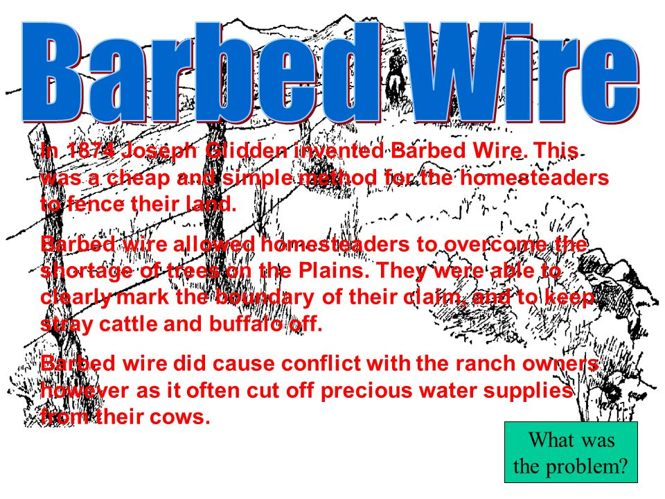 Barbed Wire In 1874 Joseph Glidden invented Barbed Wire. This was a cheap and simple method for the homesteaders to fence their land.