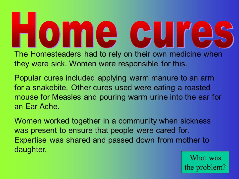 Home cures The Homesteaders had to rely on their own medicine when they were sick. Women were responsible for this.
