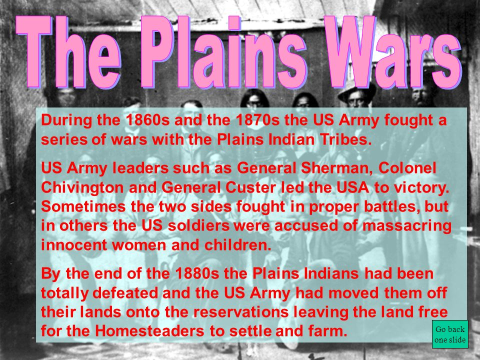 The Plains Wars During the 1860s and the 1870s the US Army fought a series of wars with the Plains Indian Tribes.