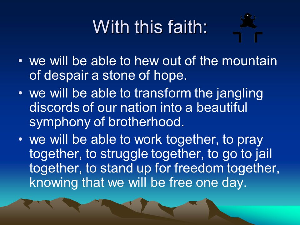 With this faith: we will be able to hew out of the mountain of despair a stone of hope.