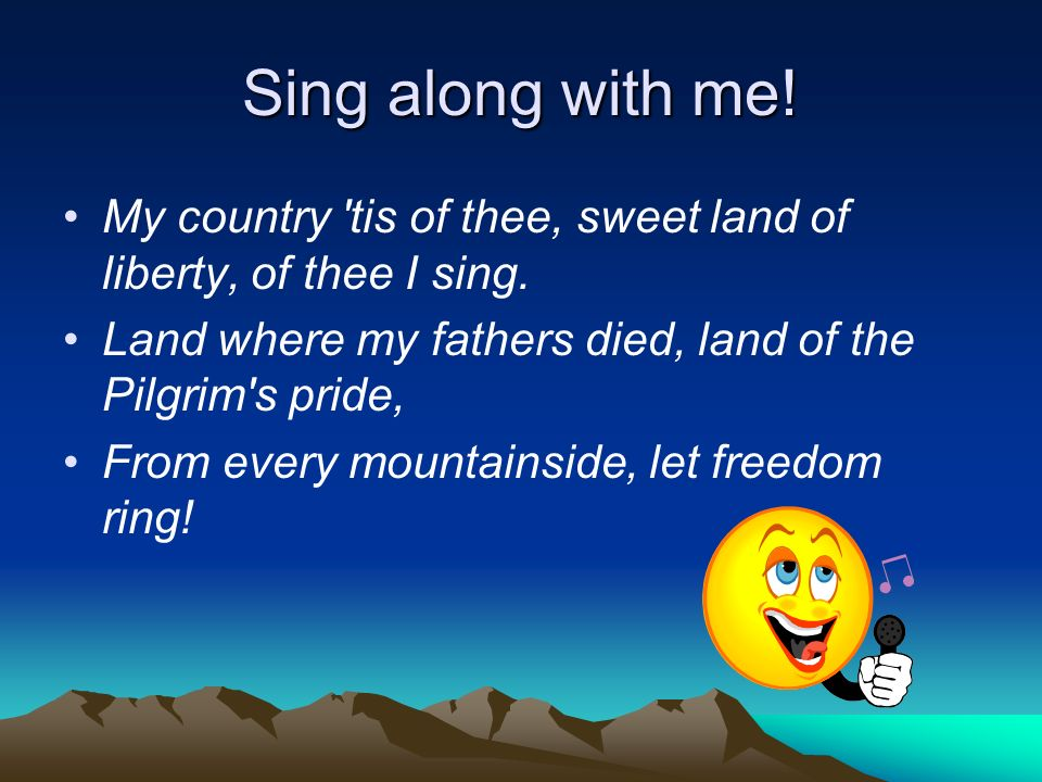 Sing along with me! My country tis of thee, sweet land of liberty, of thee I sing. Land where my fathers died, land of the Pilgrim s pride,