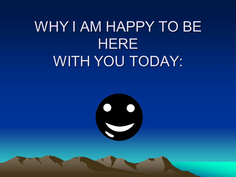 WHY I AM HAPPY TO BE HERE WITH YOU TODAY: