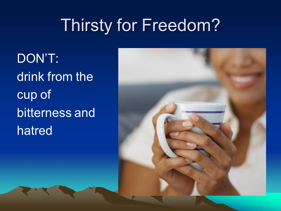 Thirsty for Freedom DON'T: drink from the cup of bitterness and