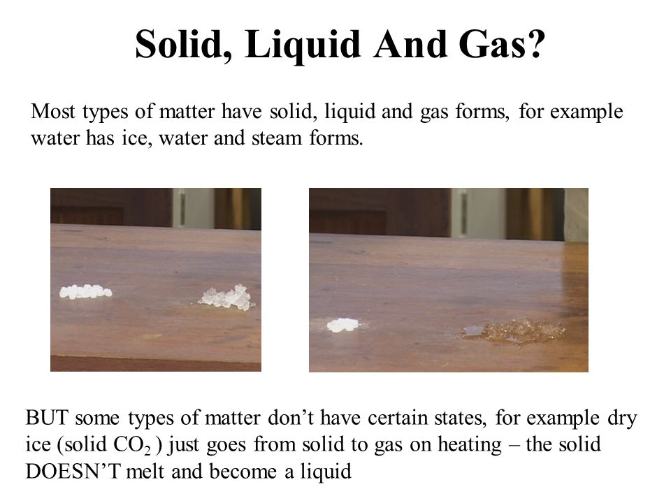 Solid, Liquid And Gas Most types of matter have solid, liquid and gas forms, for example water has ice, water and steam forms.