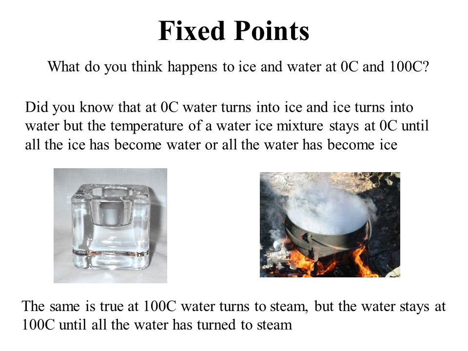 Fixed Points What do you think happens to ice and water at 0C and 100C