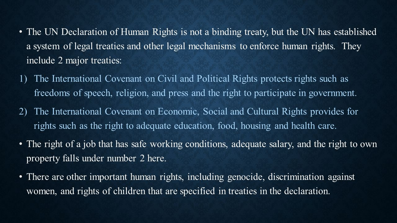 The UN Declaration of Human Rights is not a binding treaty, but the UN has established a system of legal treaties and other legal mechanisms to enforce human rights. They include 2 major treaties: