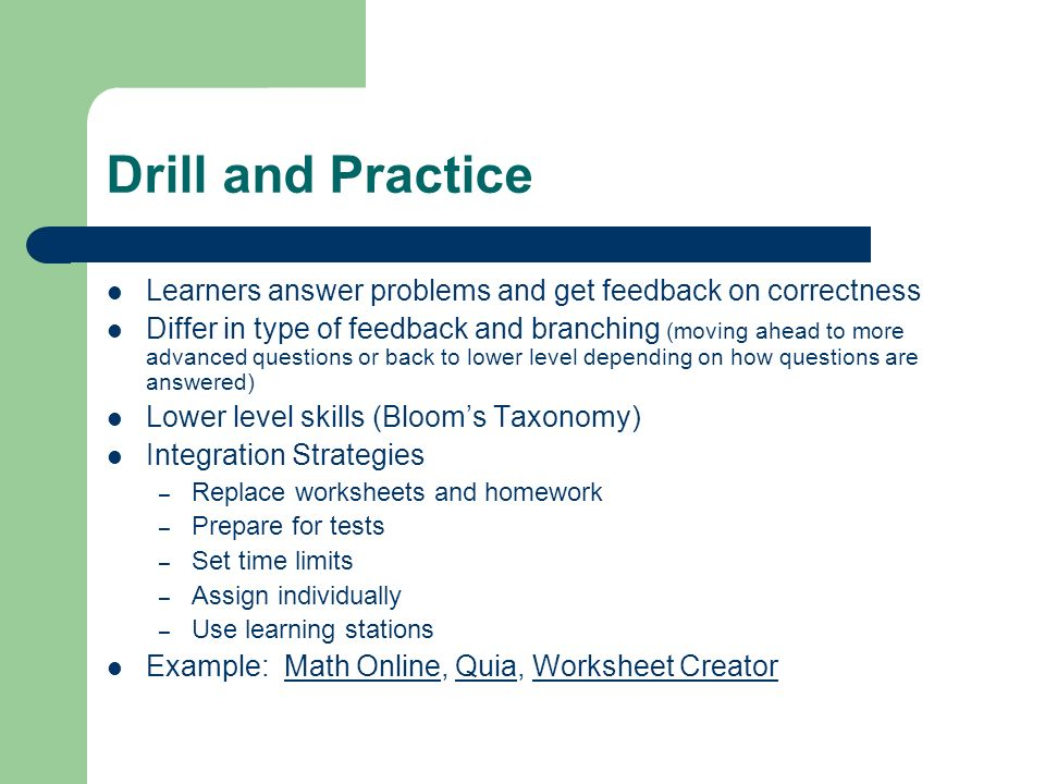 Drill and Practice Learners answer problems and get feedback on correctness.