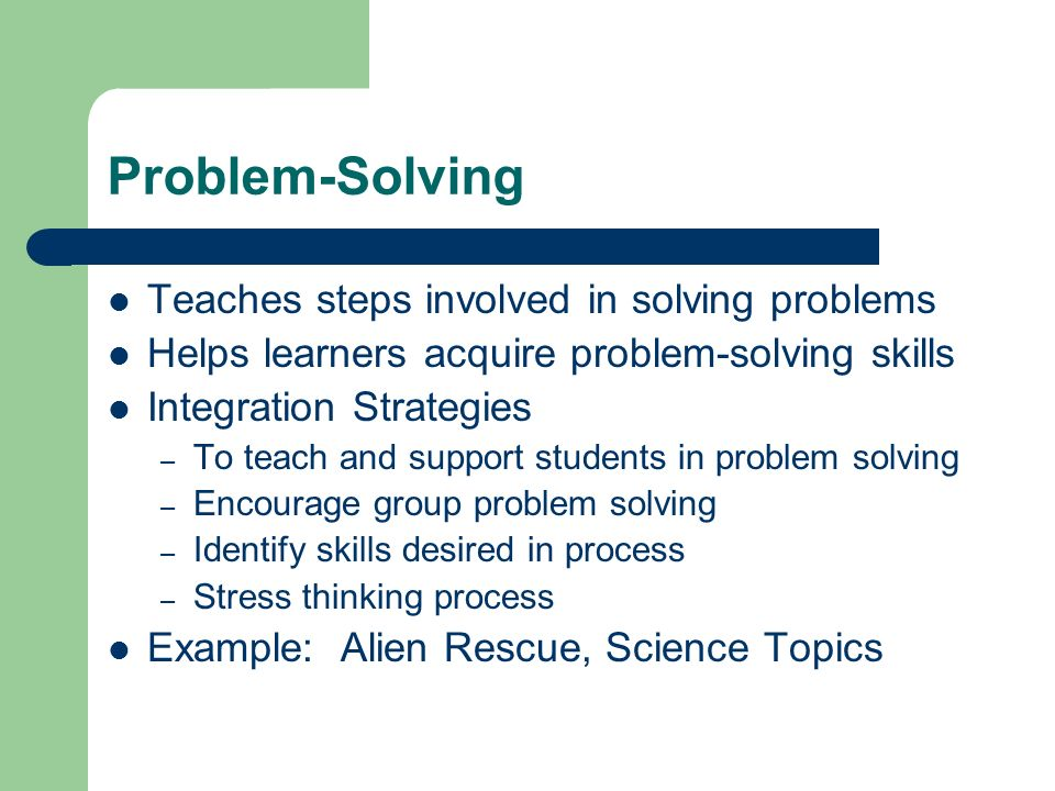 Problem-Solving Teaches steps involved in solving problems