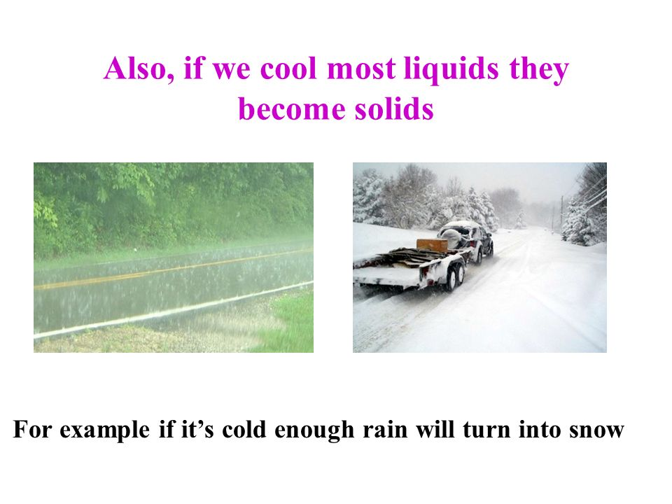 Also, if we cool most liquids they become solids