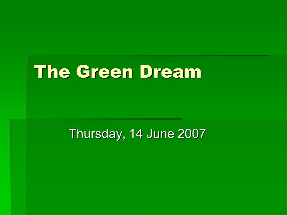 The Green Dream Thursday, 14 June 2007