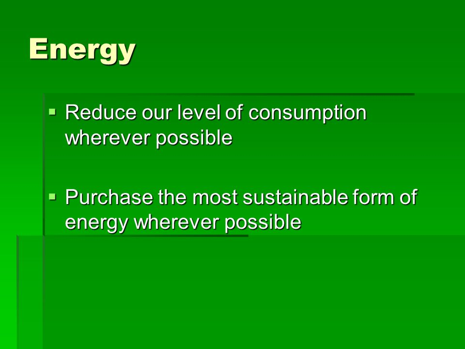 Energy Reduce our level of consumption wherever possible