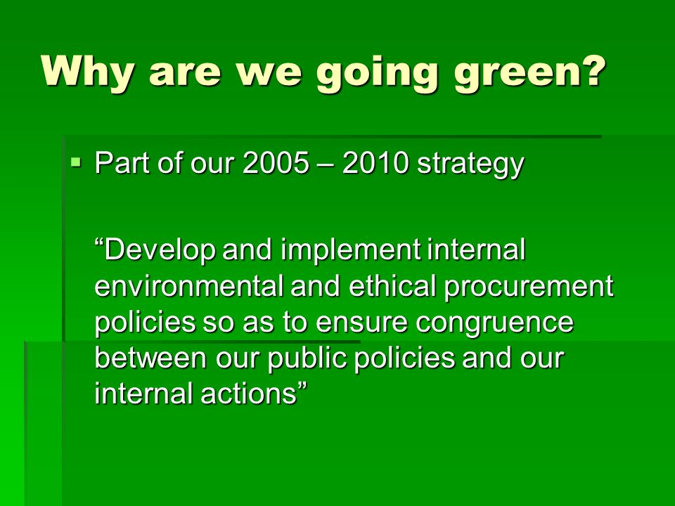 Why are we going green Part of our 2005 – 2010 strategy