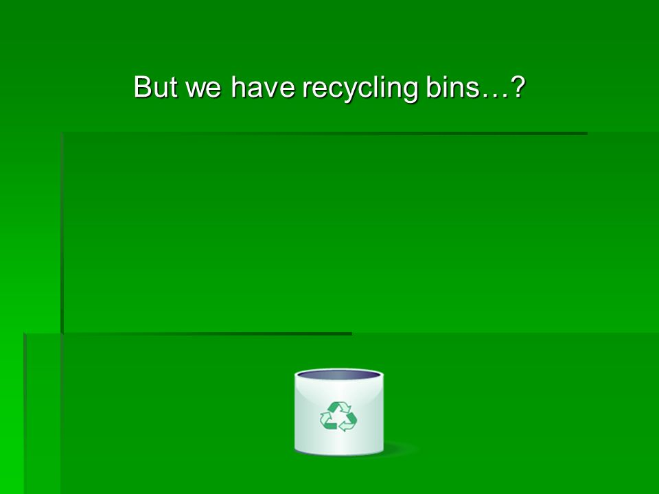 But we have recycling bins…