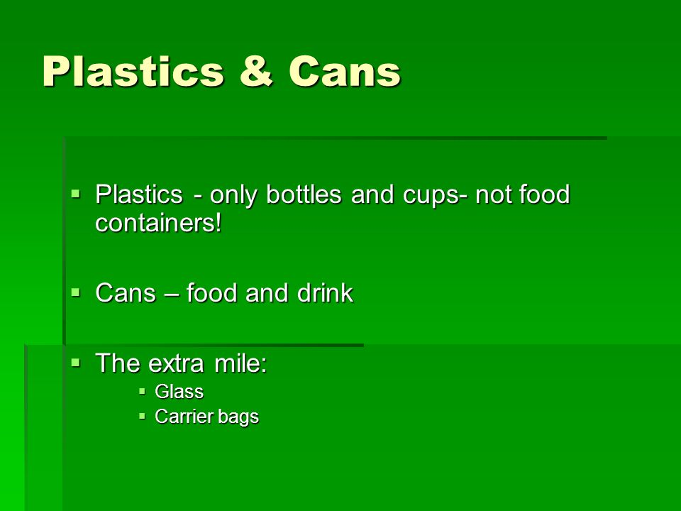 Plastics & Cans Plastics - only bottles and cups- not food containers!