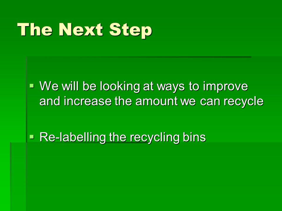 The Next Step We will be looking at ways to improve and increase the amount we can recycle.