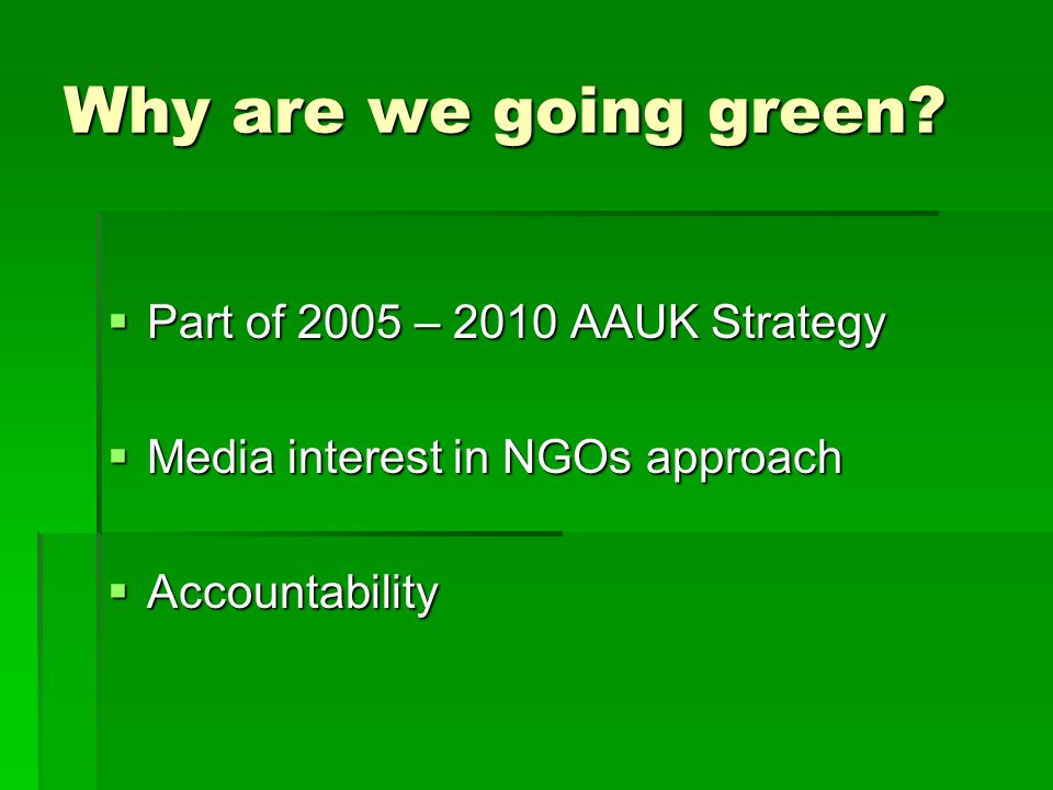 Why are we going green Part of 2005 – 2010 AAUK Strategy
