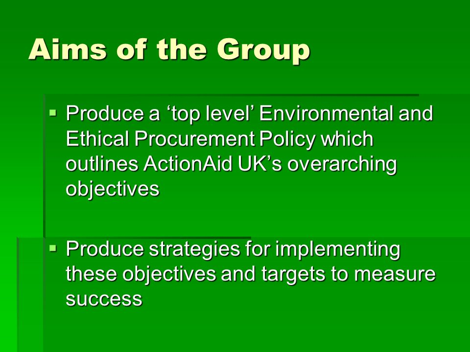 Aims of the Group Produce a 'top level' Environmental and Ethical Procurement Policy which outlines ActionAid UK's overarching objectives.