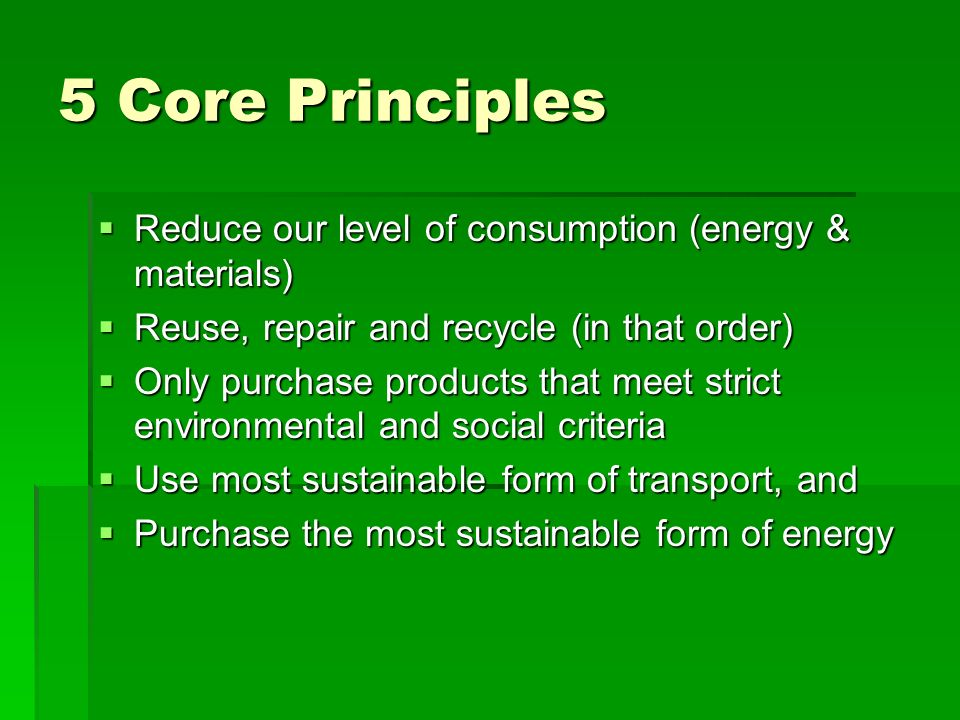 5 Core Principles Reduce our level of consumption (energy & materials)
