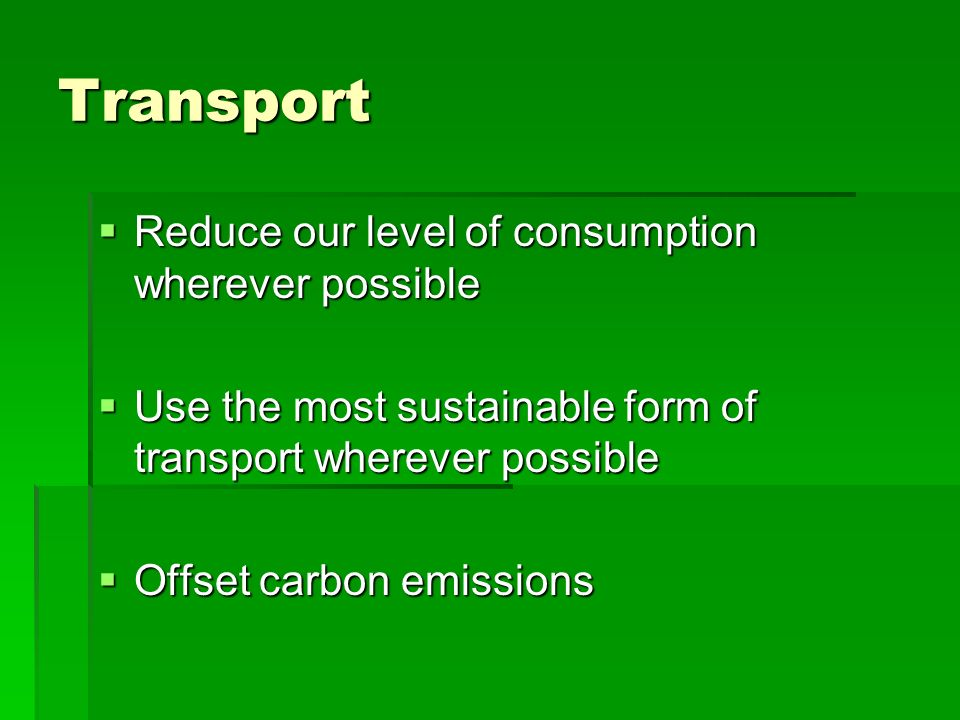 Transport Reduce our level of consumption wherever possible
