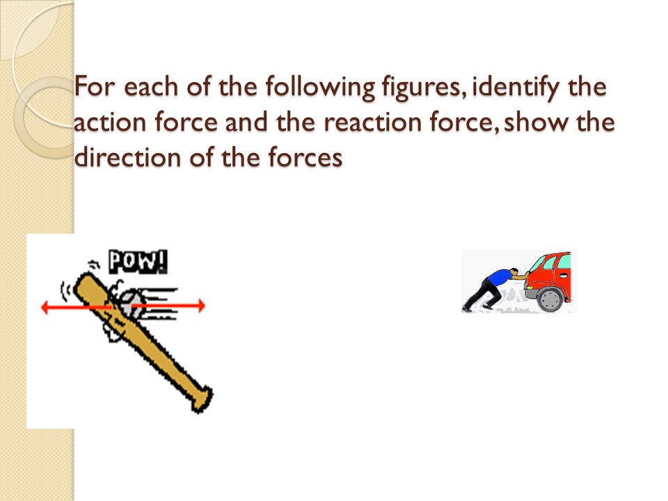 For each of the following figures, identify the action force and the reaction force, show the direction of the forces