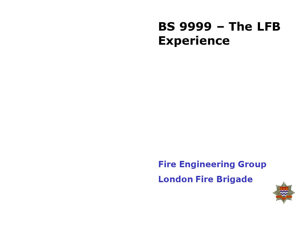 BS 9999 – The LFB Experience Fire Engineering Group