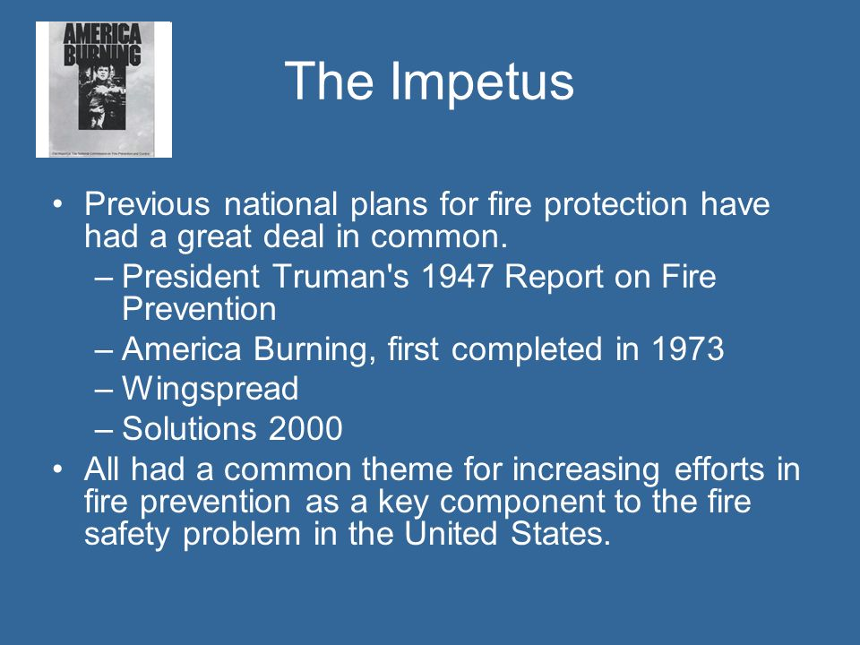 The Impetus Previous national plans for fire protection have had a great deal in common. President Truman s 1947 Report on Fire Prevention.