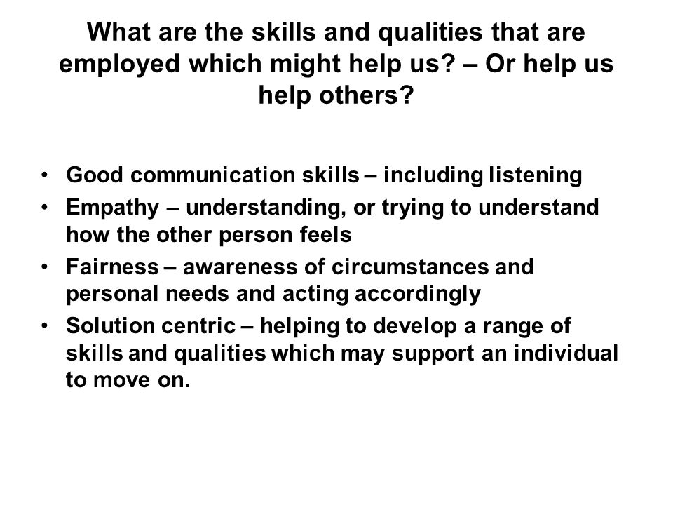 What are the skills and qualities that are employed which might help us – Or help us help others