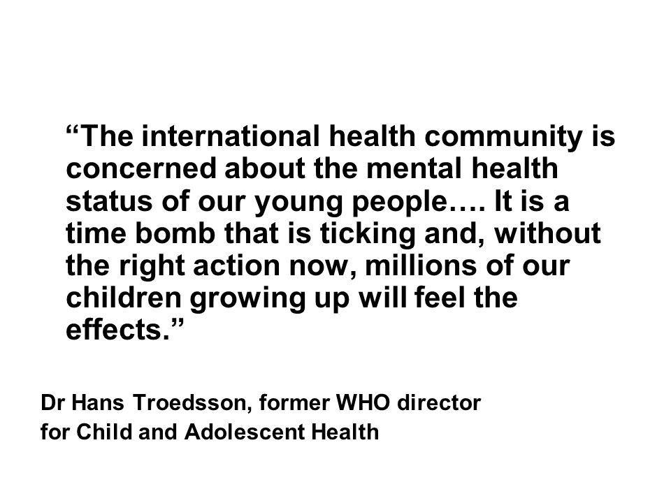 The international health community is concerned about the mental health status of our young people…. It is a time bomb that is ticking and, without the right action now, millions of our children growing up will feel the effects.