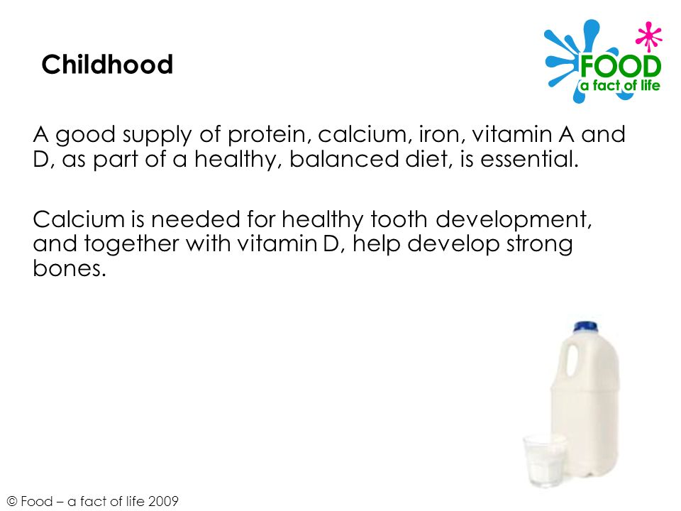 Childhood A good supply of protein, calcium, iron, vitamin A and D, as part of a healthy, balanced diet, is essential.