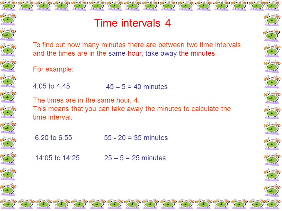 Time intervals 4To find out how many minutes there are between two time intervals. and the times are in the same hour, take away the minutes.