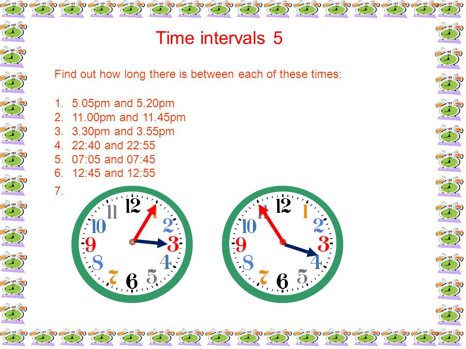 Time intervals 5Find out how long there is between each of these times: 5.05pm and 5.20pm. 11.00pm and 11.45pm.