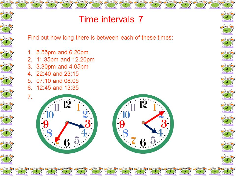 Time intervals 7Find out how long there is between each of these times: 5.55pm and 6.20pm. 11.35pm and 12.20pm.