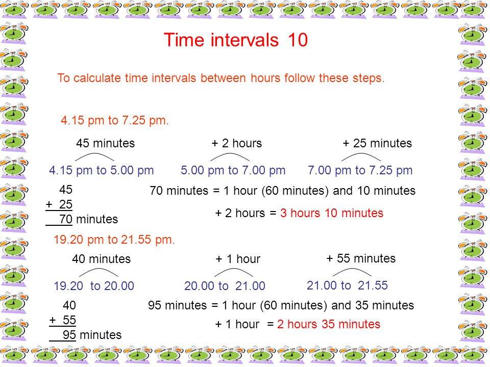 Time intervals 10To calculate time intervals between hours follow these steps. 4.15 pm to 7.25 pm. 45 minutes.