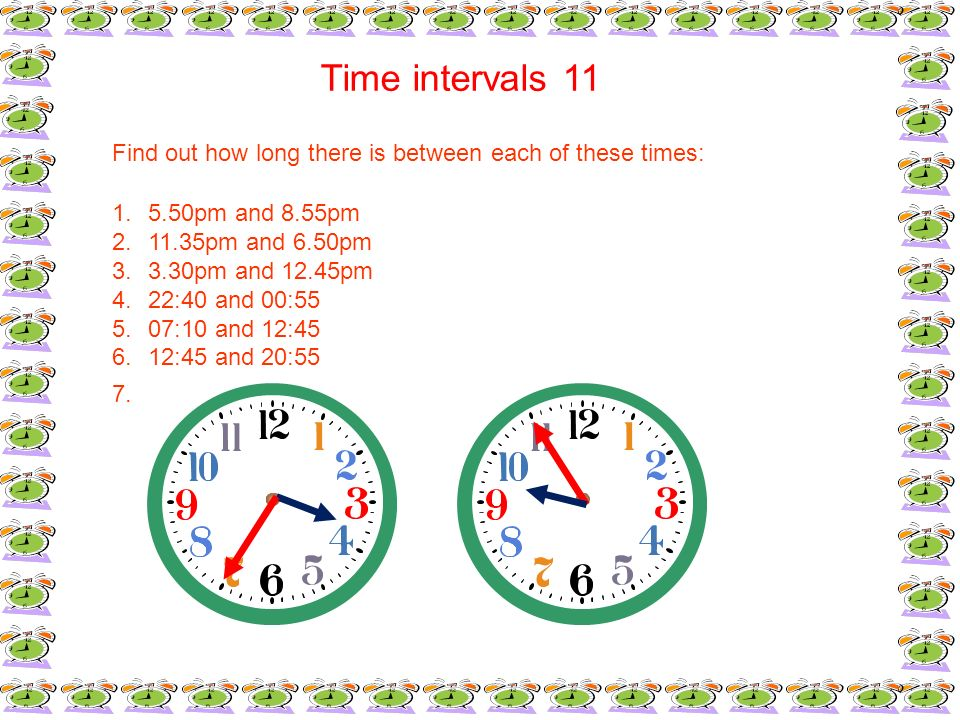 Time intervals 11Find out how long there is between each of these times: 5.50pm and 8.55pm. 11.35pm and 6.50pm.