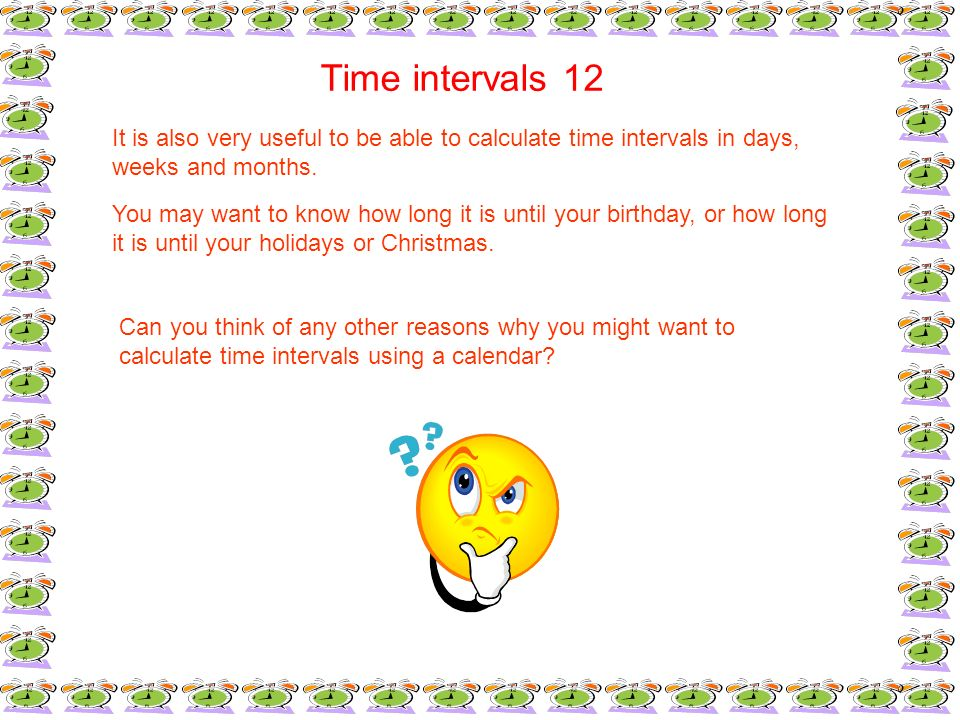 Time intervals 12It is also very useful to be able to calculate time intervals in days, weeks and months.
