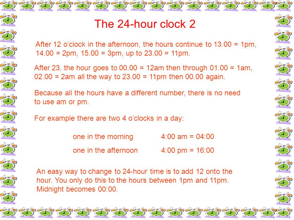 The 24-hour clock 2After 12 o'clock in the afternoon, the hours continue to 13.00 = 1pm, 14.00 = 2pm, 15.00 = 3pm, up to 23.00 = 11pm.