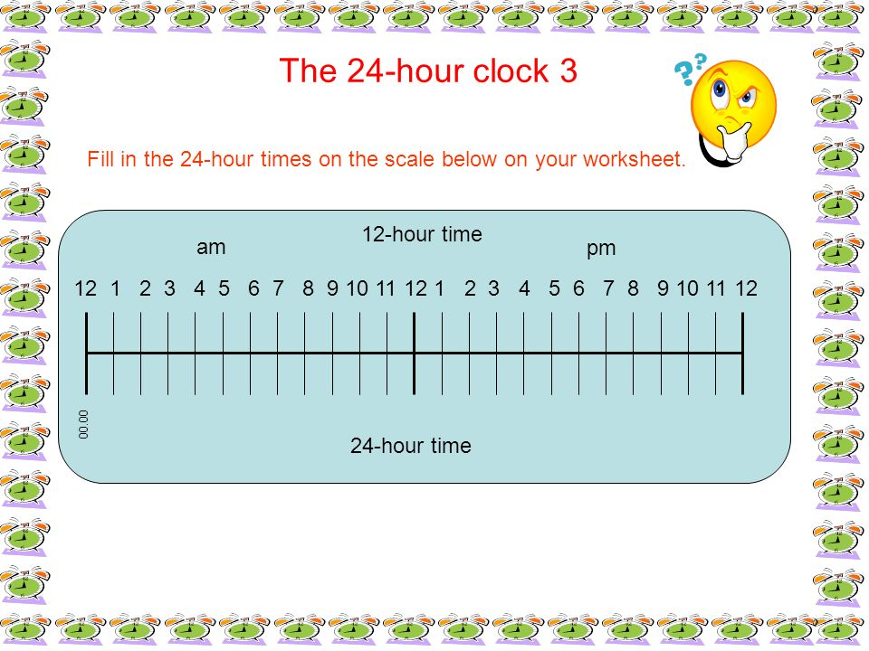 The 24-hour clock 3Fill in the 24-hour times on the scale below on your worksheet. 12-hour time. am.