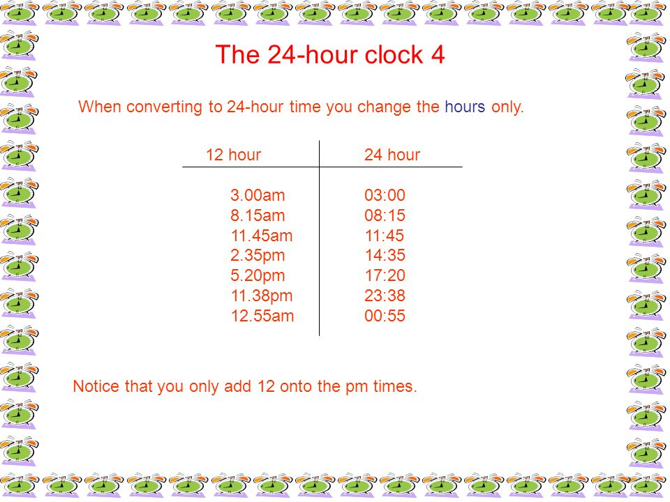 The 24-hour clock 4When converting to 24-hour time you change the hours only. 12 hour 24 hour. 3.00am 03:00.