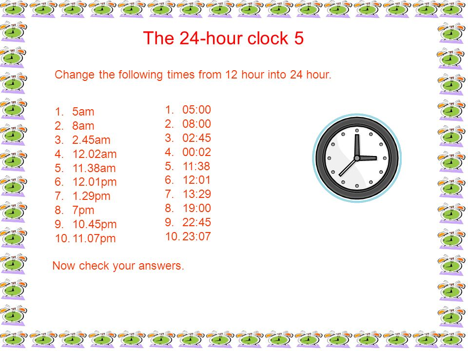 The 24-hour clock 5Change the following times from 12 hour into 24 hour. 5am. 8am. 2.45am. 12.02am.