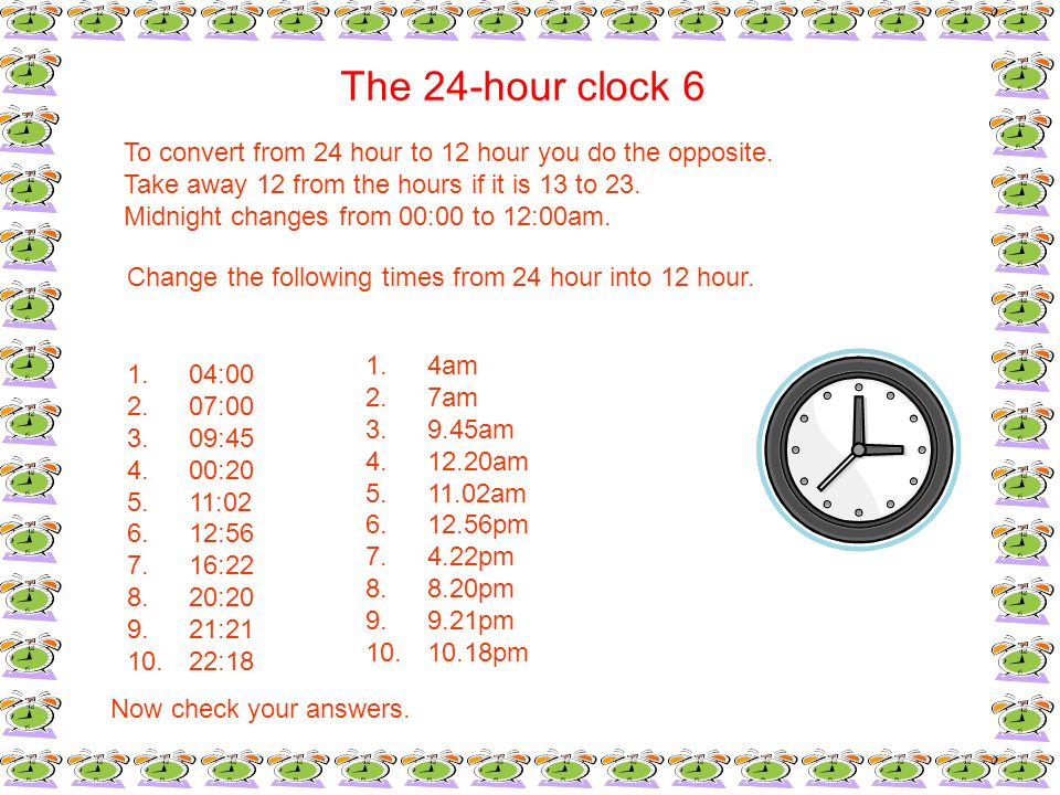 The 24-hour clock 6To convert from 24 hour to 12 hour you do the opposite. Take away 12 from the hours if it is 13 to 23.