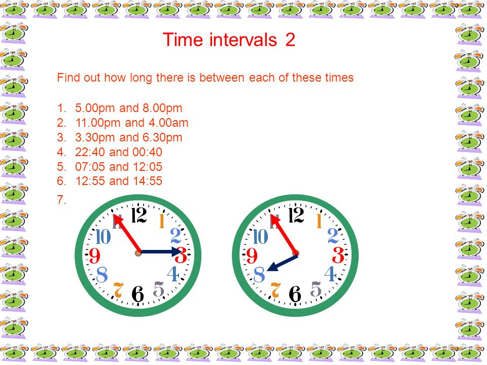 Time intervals 2Find out how long there is between each of these times. 5.00pm and 8.00pm. 11.00pm and 4.00am.