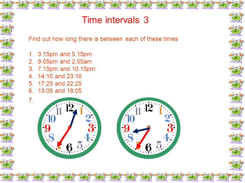 Time intervals 3Find out how long there is between each of these times. 3.15pm and 5.15pm. 9.05pm and 2.05am.