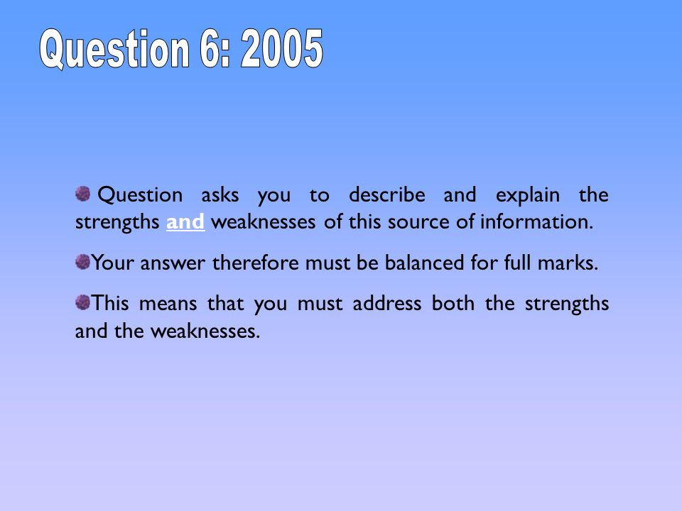 Question 6: 2005 Question asks you to describe and explain the strengths and weaknesses of this source of information.