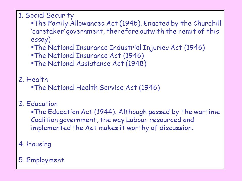 1. Social SecurityThe Family Allowances Act (1945). Enacted by the Churchill 'caretaker' government, therefore outwith the remit of this essay)