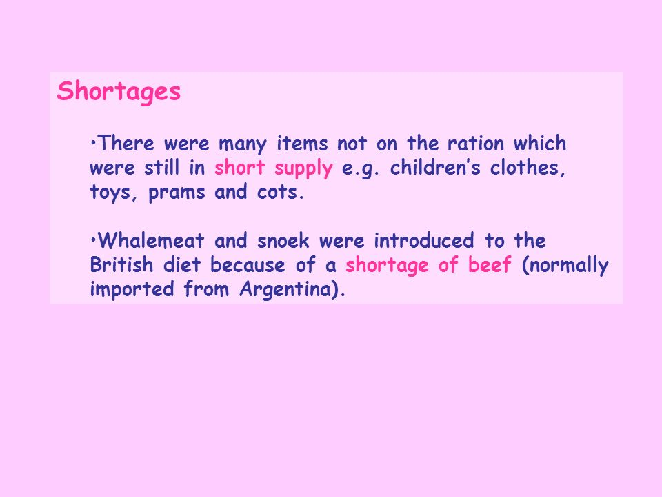 ShortagesThere were many items not on the ration which were still in short supply e.g. children's clothes, toys, prams and cots.