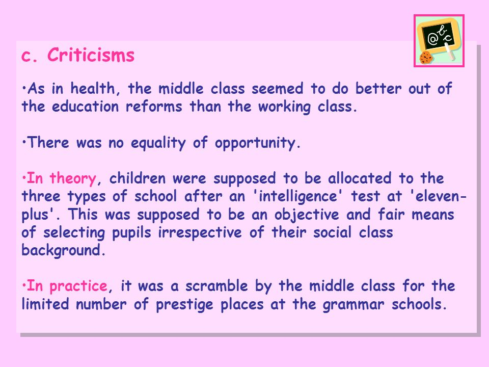 c. CriticismsAs in health, the middle class seemed to do better out of the education reforms than the working class.